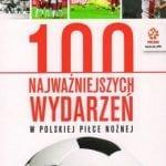 100 najważniejszych wydarzeń wpolskiej piłce nożnej