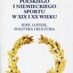 Historia polskiego iniemieckiego sportu wXIX iXX wieku. Idee, ludzie, polityka ikultura