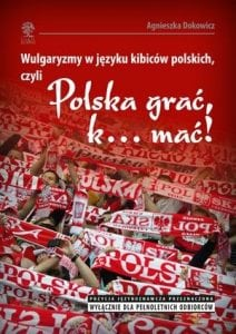 Wulgaryzmy wjęzyku kibiców polskich, czyli Polska grać, k… mać!